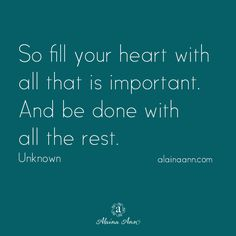 So fill your heart with all that is important. And be done with all the rest. Unknown