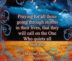 Praying for all those going through storms in their lives, that they will call on the One Who quiets all Storms! In Jesus' Name... Amen!