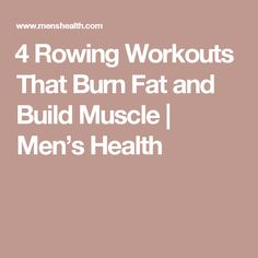 ​4 Rowing Workouts That Burn Fat and Build Muscle | Men's Health