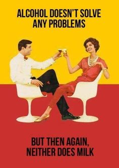 Alcohol doesn't solve any problems ....