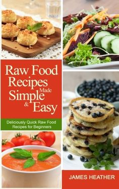 Raw Food Recipes Made Simple and Easy: Deliciously Quick Raw Food Recipes for Beginners