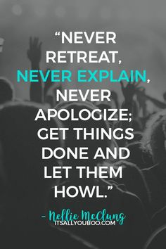 """""""Never retreat, never explain, never apologize;get things doneand let them howl"""" ― Nellie McClung. Click here for 50 criticism quotes about being criticized and how to handle it. #Criticism #Criticize #Haters #Negativity #NegativeThoughts #SelfCompassion #SelfGrowth #SelfEsteem #PersonalDevelopment #SelfImprovement #SelfHelp #PersonalGrowth #Positivity #PositiveVibes #QuoteOfTheDay #QuotesToLiveBy #QuotesToRemember #InspirationalQuotes #Positive #PositiveThinking #PositiveQuotes"""