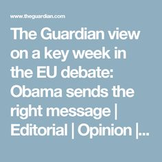The Guardian view on a key week in the EU debate: Obama sends the right message My Opinions, The Guardian, Obama, Editorial, Messages, Key, Unique Key