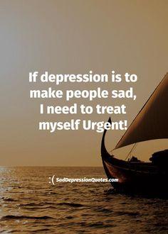 Depression Quotes - If Depression Is To Make People Sad, I Need To Treat Myself Urgent!