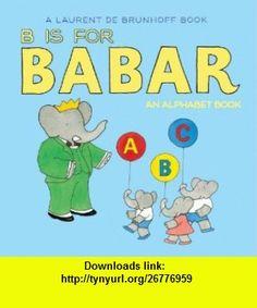 B Is for Babar An Alphabet Book (9781419702983) Laurent de Brunhoff , ISBN-10: 141970298X  , ISBN-13: 978-1419702983 ,  , tutorials , pdf , ebook , torrent , downloads , rapidshare , filesonic , hotfile , megaupload , fileserve