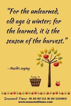 """Hasidic saying. Visit www.seasonedtimes.com for more words of wisdom about life and aging. Printable flyers available. Seasoned Times celebrates the """"seasoned times"""" of life while encouraging wise, healthy aging. WE ARE NOT OLD, WE ARE SEASONED! For seniors, boomers and everyone 55+."""