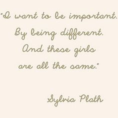 """""""I want to be important. By being different. And these girls are all the same."""" –Sylvia Plath"""