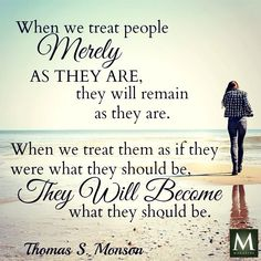 """""""When we treat people merely as they are, they will remain as they are. When we treat them as if they were what they should be, they will become what they should be. """" ― President Thomas S Monson Gospel Quotes, Mormon Quotes, Lds Quotes, Religious Quotes, Uplifting Quotes, Quotable Quotes, Great Quotes, Mormon Messages, Lds Mormon"""