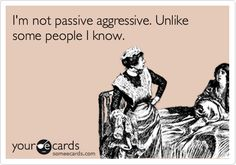 Funny Friendship Ecard: I'm not passive aggressive. Unlike some people I know.