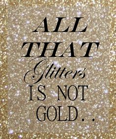 ALL THAT GLITTERS IS NOT GOLD. .