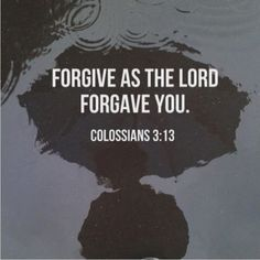 Forgive as the Lord forgave you. Colossians 3:13