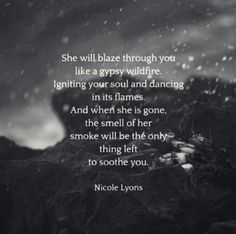 She will blaze through you like a gypsy wildfire igniting your soul and dancing in its flames and when she is gone the smell of her smoke will be the only thing left to soothe you -Nicole Lyons