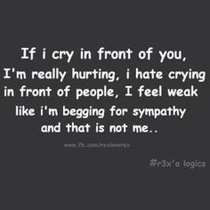 I hate crying. I hate showing people I am weak. I am NOT weak, I don't want people to think I break easily. Sad Quotes That Make You Cry, Sad Love Quotes, Amazing Quotes, Daily Quotes, Life Quotes, Mottos To Live By, Quotes To Live By, Favorite Quotes, Best Quotes