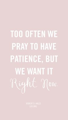 Too often we pray to have patience, but we want it right now! —Robert D. Hales #LDS
