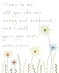 Come to me, all you who are weary and burdened, and I will give you rest. - Matthew 11:28-30