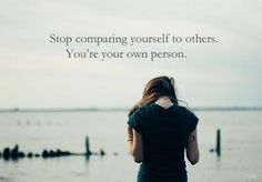 Stop comparing yourself to others.  You're your own person......sometimes this is easy to say and hard to do...