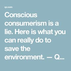 Conscious consumerism is a lie. Here is what you can really do to save the environment. — Quartz