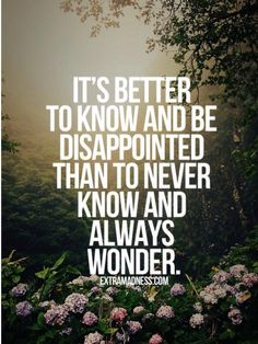It's better to know and be disappointed than to never know and to always wonder