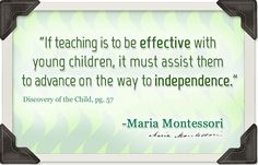 """""""If teaching is to be effective with young children, it must assist them to advance on the way to independence."""" ~ Maria Montessori (Discovery of the Child, pg. 57)"""