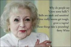 "Why do people say""Grow some balls""? Balls are weak and sensitive! If you really want to get tough, grow a vagina! Those things take a pounding!"