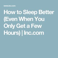 How to Sleep Better (Even When You Only Get a Few Hours) | Inc.com