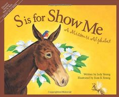 S is for Show Me: A Missouri Alphabet (Discover America State by State) by Judy Young. Publisher: Sleeping Bear Press; 1 edition (September 17, 2001). Series - Discover America State by State. 40 pages. Reading level: Ages 6 and up