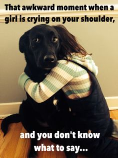 That awkward moment when a girl is crying on your shoulder, and you don't know what to say...