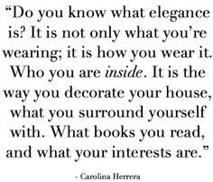 Do You Know What Elegance Is? It Is Not What You're Wearing; It Is How You Wear It. Who You Are Inside. It Is The Way You Decorate Your House, What You Surround Yourself With. What Books You Read, And What Your Interests Are.