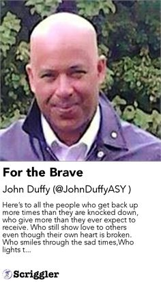 For the Brave by John Duffy (@JohnDuffyASY ) https://scriggler.com/detailPost/story/50089 Here's to all the people who get back up more times than they are knocked down, who give more than they ever expect to receive. Who still show love to others even though their own heart is broken. Who smiles through the sad times,Who lights t...