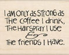 I am only as strong as the coffee I drink, the hairspray I use and the friends I have #quotes