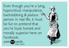 Even though you're a lying, hypocritical, manipulative, backstabbing & jealous person in real life, it must be fun to pretend that you're loyal, honest and morally superior here on Facebook.