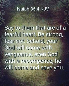 Isaiah 35:4 King James Version (KJV)  4 Say to them that are of a fearful heart Be strong fear not: behold your God will come with vengeance even God with a recompence; he will come and save you.  #godsword #kingjamesbible #God #socialmedia #instagram #followerofchrist #Christian #jesus #christ #bible by followersofchristkjb