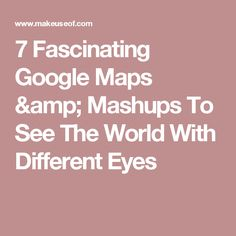 7 Fascinating Google Maps & Mashups To See The World With Different Eyes