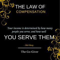 The Law of Compensation - Your income is determined by how many people you serve and how well you serve them.