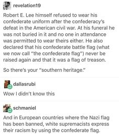 Lee was also an abolitionist. He fought for the south to have the freedom to make their own laws, but had already forced his family farms to release their slaves years before the war started. <<< Not all Confederates were assholes The More You Know, Good To Know, Weird Facts, Fun Facts, Southern Pride, Confederate Flag, Intersectional Feminism, Faith In Humanity, Social Issues