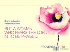 Verse of the Day: Proverbs 31:30 Charm is deceptive, and beauty is fleeting; but a woman who fears the Lord is to be praised.  Even if you are physically beautiful on the outside, if …