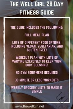 The Well Girl 28 Day Guide includes the following: Full Meal plan. Lots of different food options, including vegan, vegetarian, and gluten-free! Workout plan with lots of varying exercises to keep your body guessing! No gym equipment required30 minute or