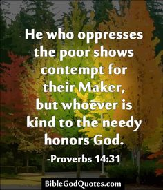 He who oppresses the poor shows contempt for their Maker, but whoever is kind to the needy honors God. -Proverbs 14:31