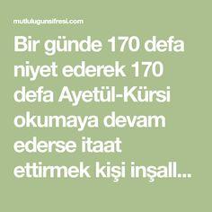 Bir günde 170 defa niyet ederek 170 defa Ayetül-Kürsi okumaya devam ederse itaat ettirmek kişi inşallah itaat