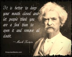 And yet, is Mark Twain known for opening his mouth or for keeping silent? Don't take advice unthinkingly.  fuelgood.alphalim.me  mindyourownbiz.alphalim.me