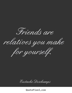 Create graphic picture quotes about friendship - Friends are relatives you make for yourself.