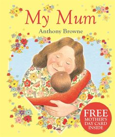 My Mum by Anthony Browne.   She's nice, my mum . . . My mum's a fantastic cook,and a brilliant juggler. She's a great painter,and the strongest woman in the world! She's really nice, my mum.  A warm, funny tribute to Mum (and to mums everywhere) by the brilliant author/illustrator Anthony Browne.