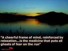 """""""A cheerful frame of mind, reinforced by relaxation...is the medicine that puts all ghosts of fear on the run"""""""
