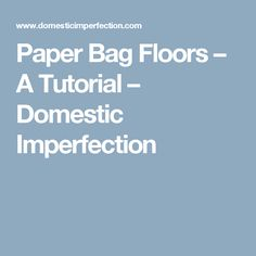 Paper Bag Floors – A Tutorial – Domestic Imperfection