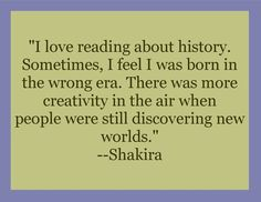 """""""I love reading about history. Sometimes, I feel I was born in  the wrong era. There was more creativity in the air when people were still discovering new worlds.""""  #Shakira #quote #history #new world"""