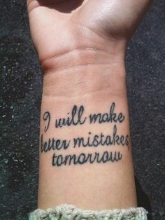 """I will make better mistakes tomorrow"" quote tattoo"