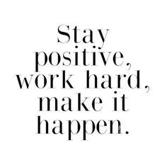 Stay positive, work hard, make it happen.