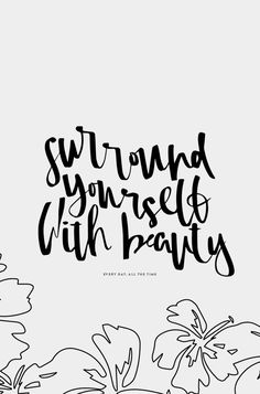 """Surround yourself with beauty"""