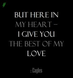 . .but here in my heart – I give you the best of my love.  : Eagles `;)i(: