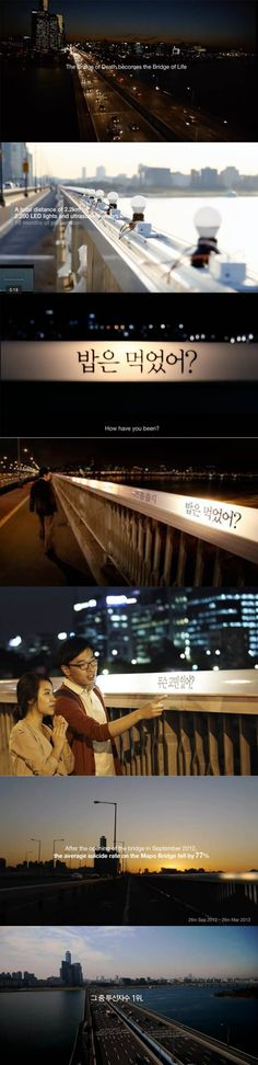 Bridge of life - Samsung / With an average of 43 suicides a day, South Korea has been called the suicide capital of the developed world.The Mapo Bridge is the most notorious among them.....Using an LED lighting system, the project lights the bridge at every step of the way in the hope that people no longer feel lonely, lost or dark. Friendly words and smiling photos printed on the fence, along with statues of human beings caring for each other, essentially allow the bridge to talk to people.